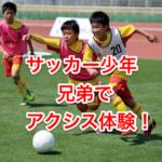 サッカー少年、兄弟でアクシス体験!